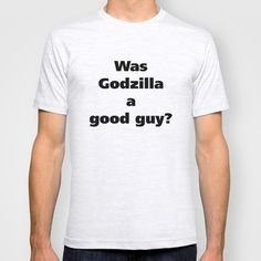 Was Godzilla a good guy? T-shirt