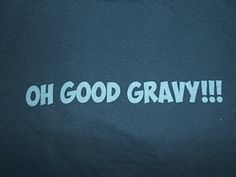 Oh Good Gravy - Southern Saying