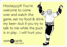 Hockeyyyy!!! Haha! Me during hockey season, no joke! It's best to talk to me during commericals!
