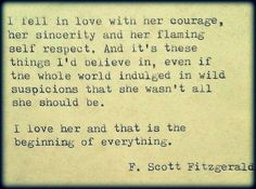 i fell in love with her courage, her sincerity and her flaming self respect.  and it's these things i'd believe in, even if the whole world indulged in wild suspicions that she wasn't all she should be.  i love her and that is the beginning of everything. - f. scott fitzgerald