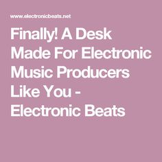 Finally! A Desk Made For Electronic Music Producers Like You - Electronic Beats