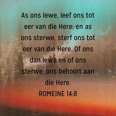 ROMEINE As ons lewe, leef ons tot eer van die Here; en as ons sterwe, sterf ons tot eer van die Here. Bible Verses For Women, Best Bible Verses, Bible Quotes, New City Catechism, Afrikaanse Quotes, Bible Prayers, Faith Prayer, Religious Quotes, Quotations