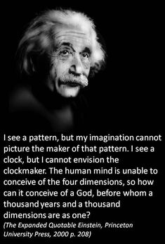 I see a pattern, but my imagination cannot picture the maker of that pattern. I see a clock, but I cannot envision the clockmaker. The human mind is unable to conceive of the four dimensions, so how can it conceive of a God, before whom a thousand years and a thousand dimensions are as one? Albert Einstein