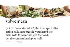 Sobremesa: the time spent after eating, talking to people you shared the meal with to savor not just the food, but the companionship as well Unusual Words, Rare Words, Unique Words, Writing Words, Writing Advice, Words To Use, Cool Words, Pretty Words, Beautiful Words