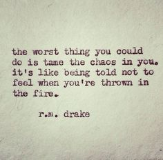 I LOVE this. A message to those who refuse to cut me any slack. I will continue to be ME, and that is wonderful.  R.M. Drake words