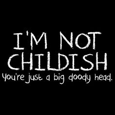 I'M NOT CHILDISH, YOU'RE JUST A BIG DOODY HEAD T-SHIRT