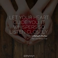 Let your heart guide you. It whispers so listen closely