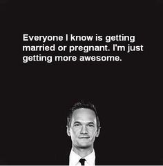 I'm not getting married or pregnant, so I must be getting more awesome!