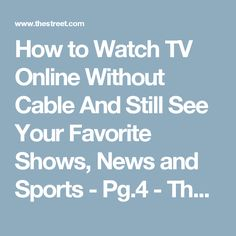 How to Watch TV Online Without Cable And Still See Your Favorite Shows, News and Sports - Pg.4 - TheStreet