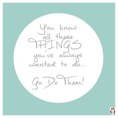 You know all those THINGS you've always wanted to do...? www.lifecoachingcourses.ie #passion #life