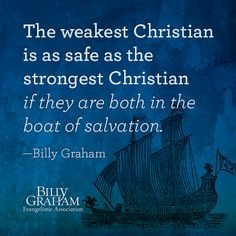 """The weakest Christian is as safe as the strongest Christian if they are both in the boat of salvation."" -Billy Graham"