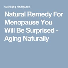 Natural Remedy For Menopause You Will Be Surprised - Aging Naturally