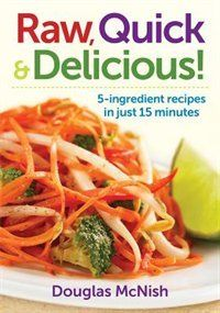 Raw, Quick and Delicious!: 5-Ingredient Recipes in Just 15 Minutes Book by Douglas McNish | Trade Paperback | chapters.indigo.ca