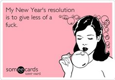 My New Year's resolution is to give less of a f**k.