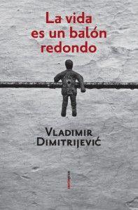 """""""La vida es un balón redondo"""", de Vladimir Dimitrijevic. Sexto Piso"""