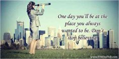 """One day you'll be at the place you always wanted to be. Don't stop believing."""