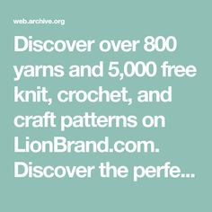 Discover over 800 yarns and 5,000 free knit, crochet, and craft patterns on LionBrand.com. Discover the perfect pattern for you.