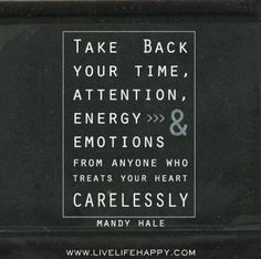 Don't waste your time, attention, energy or emotions on anyone who is careless with your heart.