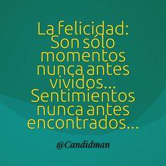 """""""La #Felicidad: Son sólo #Momentos nunca antes vividos… #Sentimientos nunca antes encontrados""""… @candidman #Frases #Reflexion #Candidman"""