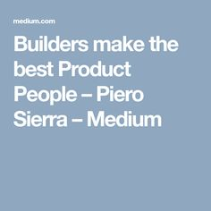Builders make the best Product People – Piero Sierra – Medium