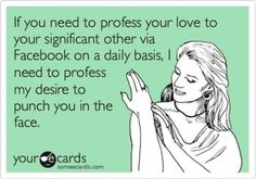 lol no one wants to hear how much he/she does for you & how much you love them EVERY SINGLE DAY. Get a hobby.