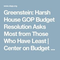 Greenstein: Harsh House GOP Budget Resolution Asks Most from Those Who Have Least   Center on Budget and Policy Priorities