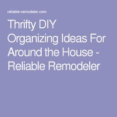 Thrifty DIY Organizing Ideas For Around the House - Reliable Remodeler