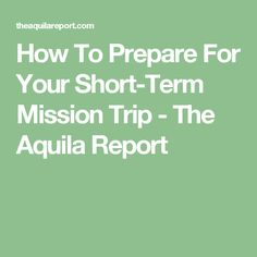 How To Prepare For Your Short-Term Mission Trip - The Aquila Report