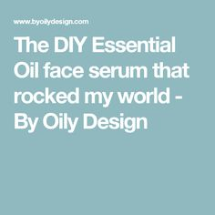 The DIY Essential Oil face serum that rocked my world - By Oily Design