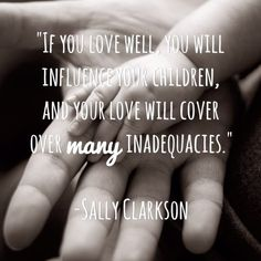 If you love well it will influence your children and your love will cover over many inadequacies. www.itakejoy.com