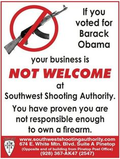 """The owner of Southwest Shooting Authority, Cope Reynolds has said he's not worried about a loss in customers. """"If you are dumb enough to vote for Obama again after four years of this I don't think you are responsible enough to own a firearm. I don't care who it makes mad. If we lose the whole business it doesn't matter. The bottom line is my values."""""""