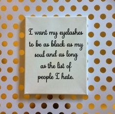 Canvas with I want my eyelashes to be as black as my soul and as long as the list of people I hate. on it in vinyl. Your choice of color for the