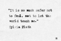 It is so much safer not to feel, not to let the world touch me.