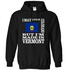 I may live in COLORADO but I'm made in VERMONT T-Shirts, Hoodies. CHECK PRICE…