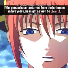 If the person hasn't return from the bathroom in five years, he might as well be dead. ~Kagura (Gintama)