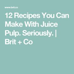 12 Recipes You Can Make With Juice Pulp. Seriously.   Brit + Co