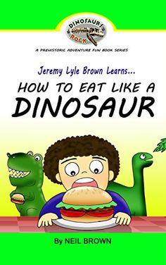 Jeremy Lyle Brown Learns... HOW TO EAT LIKE A DINOSAUR (DINOSAURS ROCK A Prehistoric Adventure Fun Book Series 1) by Neil Brown http://www.amazon.com/dp/B018GAN4CQ/ref=cm_sw_r_pi_dp_BNNwwb1W85HAZ