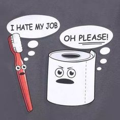 Toothbrush: I Hate My Job. Toilet paper: OH PLEASE!! Dentaltown - Dentally Incorrect