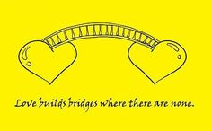 #Poster>>   Love builds bridges where there are none.   #quote #taolife