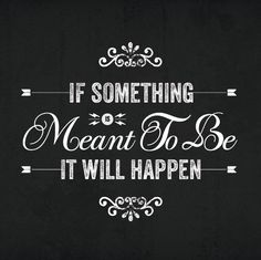 If It's meant to be, it will happen.