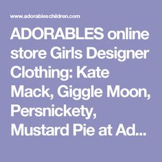 ADORABLES online store Girls Designer Clothing: Kate Mack, Giggle Moon, Persnickety, Mustard Pie at Adorables