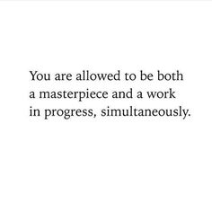 You are allowed to be both a masterpiece and a work in progress, simultaneously.