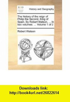 The history of the reign of Philip the Second, King of Spain. By Robert Watson, ... In two volumes. ...  Volume 1 of 2 (9781140948599) Robert Watson , ISBN-10: 1140948598  , ISBN-13: 978-1140948599 ,  , tutorials , pdf , ebook , torrent , downloads , rapidshare , filesonic , hotfile , megaupload , fileserve