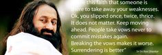 """Have this faith that someone is there to take away your weaknesses. Ok, you slipped once, twice, thrice. It does not matter. Keep moving ahead. People take vows never to commit mistakes again. Breaking the vows makes it worse. Surrendering is better"" ― Sri Sri Ravi Shankar"