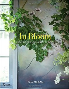 In Bloom: Creating and Living With Flowers: Ngoc Minh Ngo: 9780847848508: Amazon.com: Books