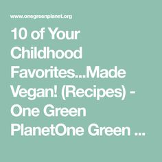 10 of Your Childhood Favorites...Made Vegan! (Recipes) - One Green PlanetOne Green Planet