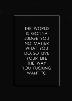 """""""The world is gonna judge you no matter what you do, so live your life the way you f*cking want to."""""""