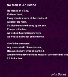 No man is an island, Entire of itself, Every man is a piece of the continent,