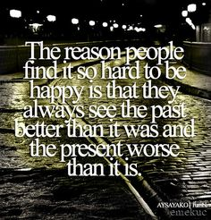 "Fave Quote of ALL TIME!  SAY IT EVERY DAY :) !!  ""The reason people find it so hard to be happy is that they always see the past better than it was, the present worse than it is, and the future less resolved than it will be""  -Marcel Pagnol (French Writer, Producer and Film Director, 1895-1974)"