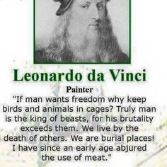 """""""If a man wants freedom, why keep birds and animals in cages? Truly, man is the king of beasts, for his brutality exceeds them. We live by the death of others. We are burial places! I have, since an early age, abjured the use of meat."""" ~ Leonardo da Vinci #vegan"""